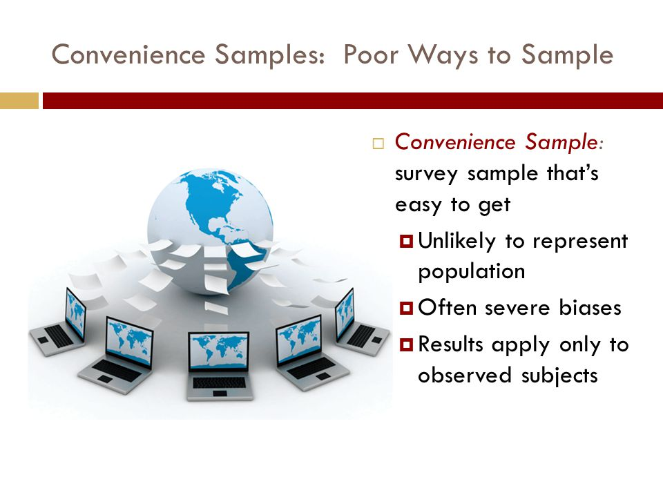 Convenience Samples: Poor Ways to Sample  Convenience Sample: survey sample that's easy to get  Unlikely to represent population  Often severe biases  Results apply only to observed subjects