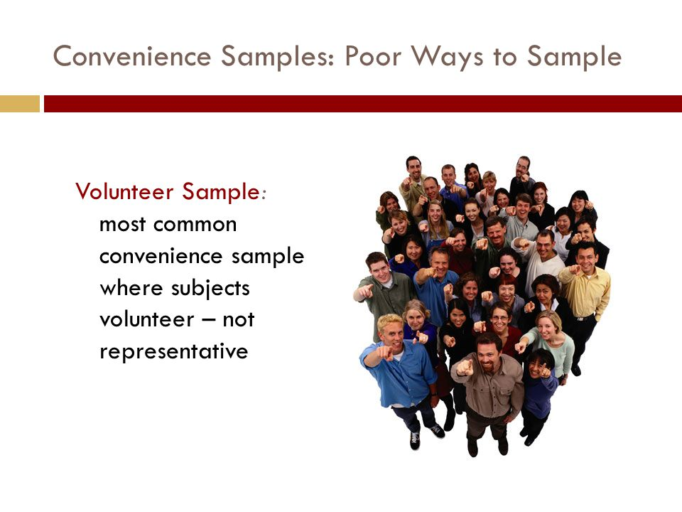 Convenience Samples: Poor Ways to Sample Volunteer Sample: most common convenience sample where subjects volunteer – not representative