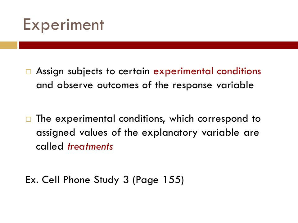 Experiment  Assign subjects to certain experimental conditions and observe outcomes of the response variable  The experimental conditions, which correspond to assigned values of the explanatory variable are called treatments Ex.
