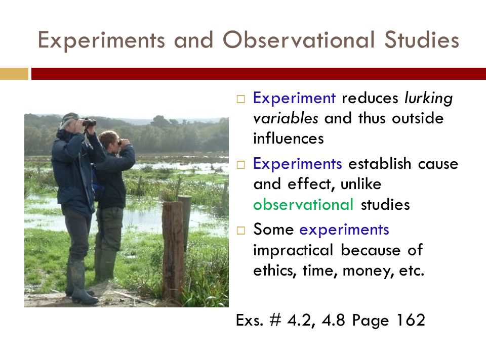 Experiments and Observational Studies  Experiment reduces lurking variables and thus outside influences  Experiments establish cause and effect, unlike observational studies  Some experiments impractical because of ethics, time, money, etc.