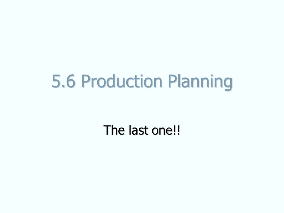 5.6 Production Planning The last one!!