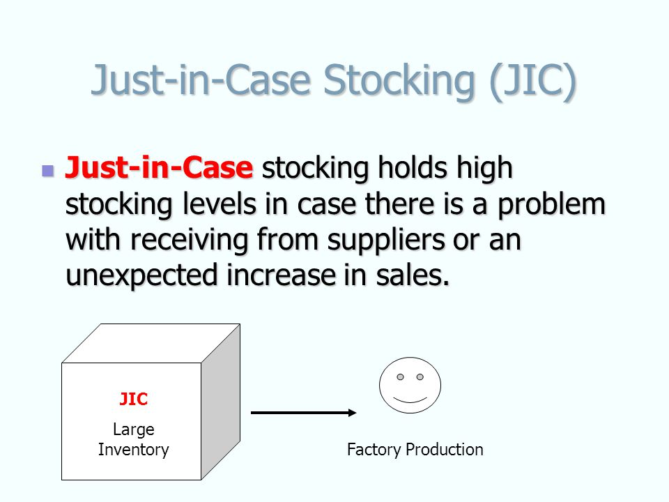 Just-in-Case Stocking (JIC) Just-in-Case stocking holds high stocking levels in case there is a problem with receiving from suppliers or an unexpected increase in sales.