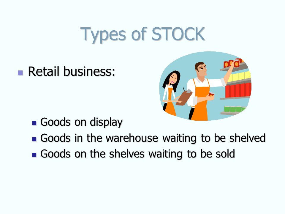 Types of STOCK Retail business: Retail business: Goods on display Goods on display Goods in the warehouse waiting to be shelved Goods in the warehouse waiting to be shelved Goods on the shelves waiting to be sold Goods on the shelves waiting to be sold