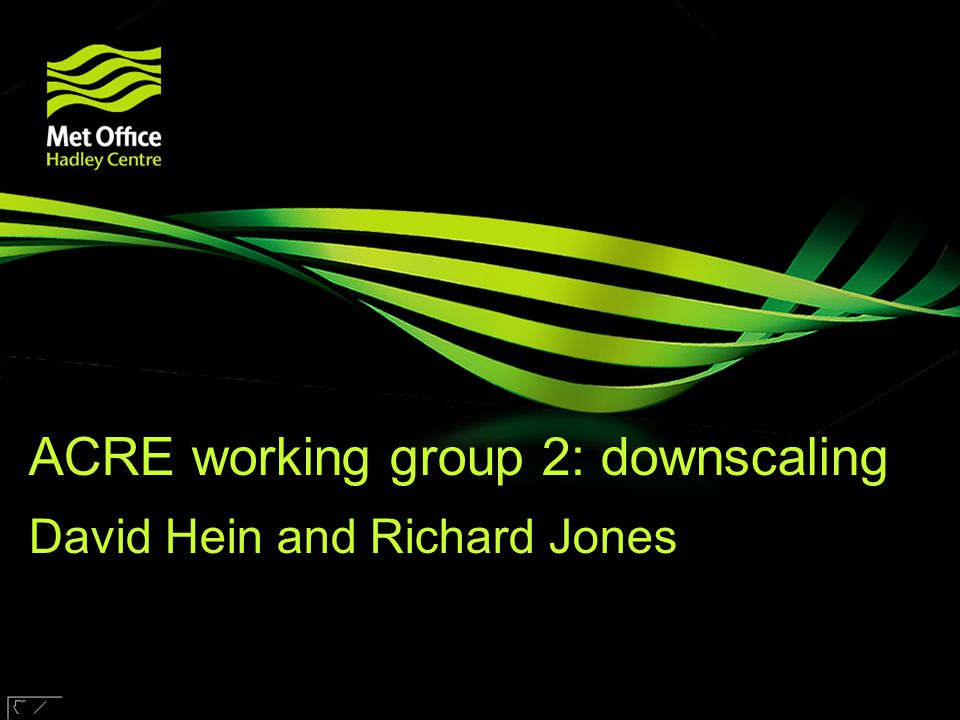 © Crown copyright Met Office ACRE working group 2: downscaling David Hein and Richard Jones Research funded by
