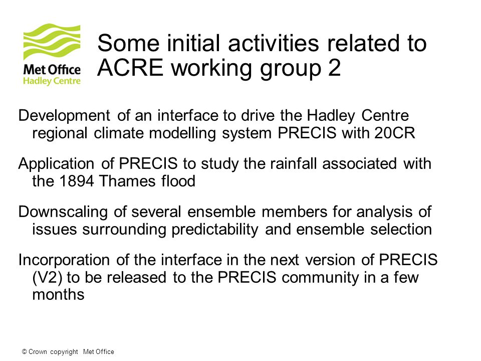 © Crown copyright Met Office Some initial activities related to ACRE working group 2 Development of an interface to drive the Hadley Centre regional climate modelling system PRECIS with 20CR Application of PRECIS to study the rainfall associated with the 1894 Thames flood Downscaling of several ensemble members for analysis of issues surrounding predictability and ensemble selection Incorporation of the interface in the next version of PRECIS (V2) to be released to the PRECIS community in a few months