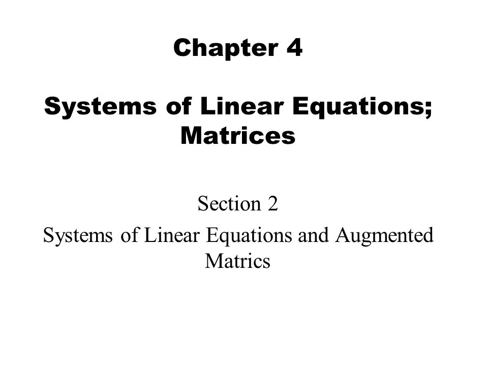 Chapter 4 Systems of Linear Equations; Matrices Section 2 Systems of Linear Equations and Augmented Matrics