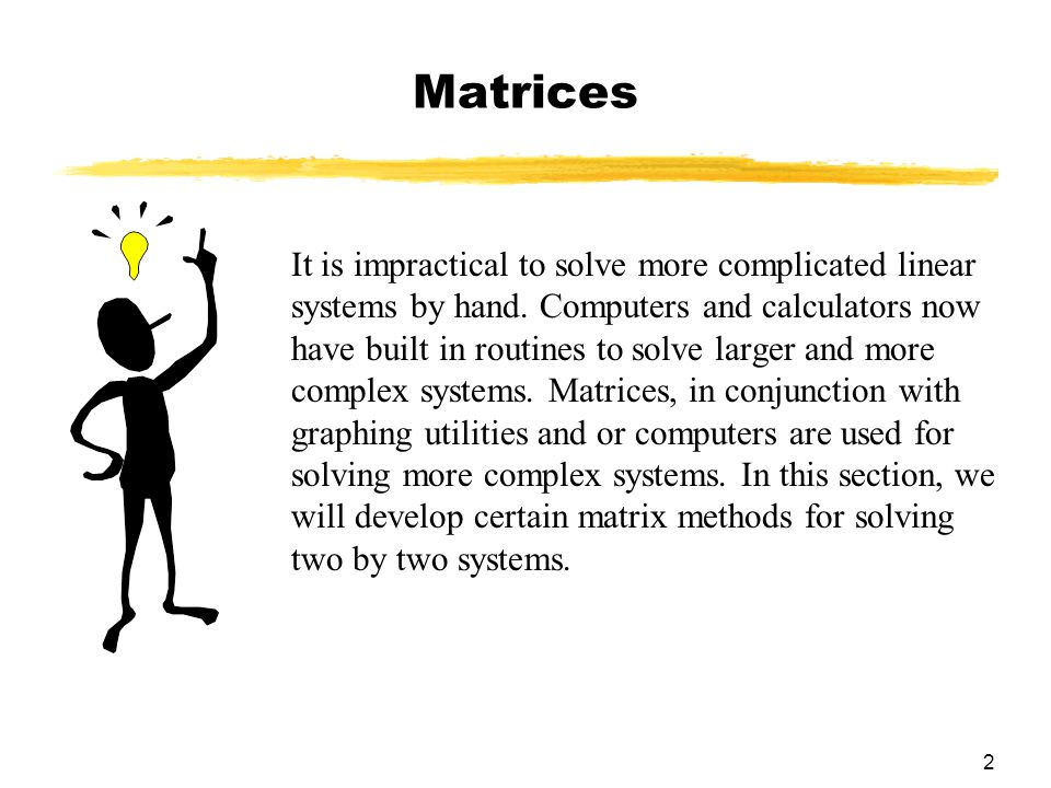 2 Matrices It is impractical to solve more complicated linear systems by hand.