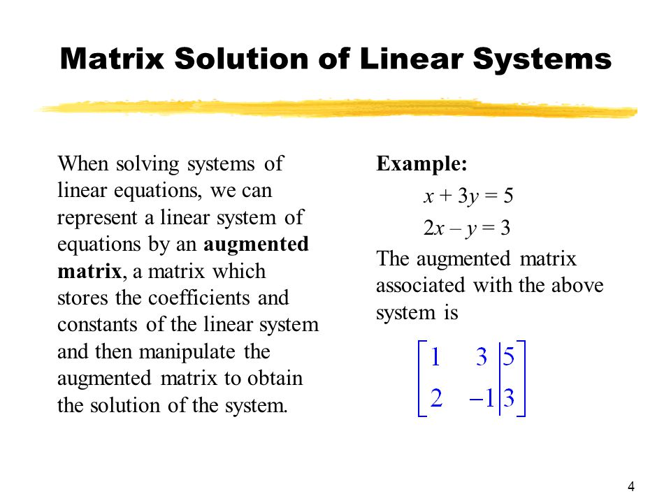 4 Matrix Solution of Linear Systems When solving systems of linear equations, we can represent a linear system of equations by an augmented matrix, a matrix which stores the coefficients and constants of the linear system and then manipulate the augmented matrix to obtain the solution of the system.