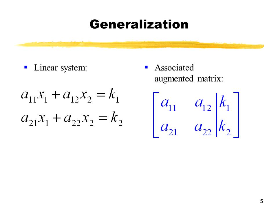 5 Generalization  Linear system:  Associated augmented matrix: