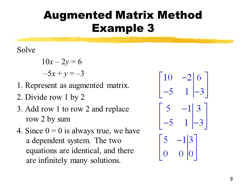 9 Augmented Matrix Method Example 3 Solve 10x – 2y = 6 –5x + y = –3 1.