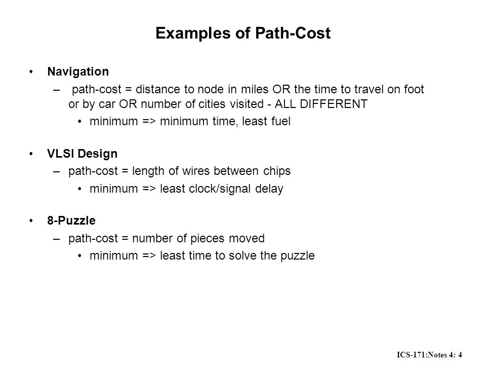 ICS-171:Notes 4: 4 Examples of Path-Cost Navigation – path-cost = distance to node in miles OR the time to travel on foot or by car OR number of cities visited - ALL DIFFERENT minimum => minimum time, least fuel VLSI Design –path-cost = length of wires between chips minimum => least clock/signal delay 8-Puzzle –path-cost = number of pieces moved minimum => least time to solve the puzzle