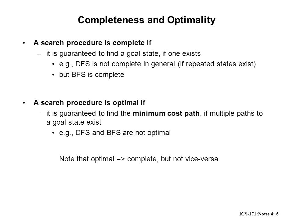 ICS-171:Notes 4: 6 Completeness and Optimality A search procedure is complete if –it is guaranteed to find a goal state, if one exists e.g., DFS is not complete in general (if repeated states exist) but BFS is complete A search procedure is optimal if –it is guaranteed to find the minimum cost path, if multiple paths to a goal state exist e.g., DFS and BFS are not optimal Note that optimal => complete, but not vice-versa