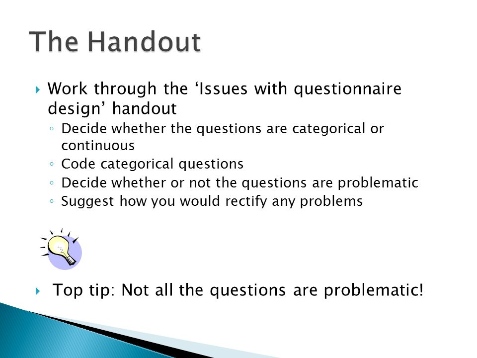  Work through the 'Issues with questionnaire design' handout ◦ Decide whether the questions are categorical or continuous ◦ Code categorical questions ◦ Decide whether or not the questions are problematic ◦ Suggest how you would rectify any problems  Top tip: Not all the questions are problematic!