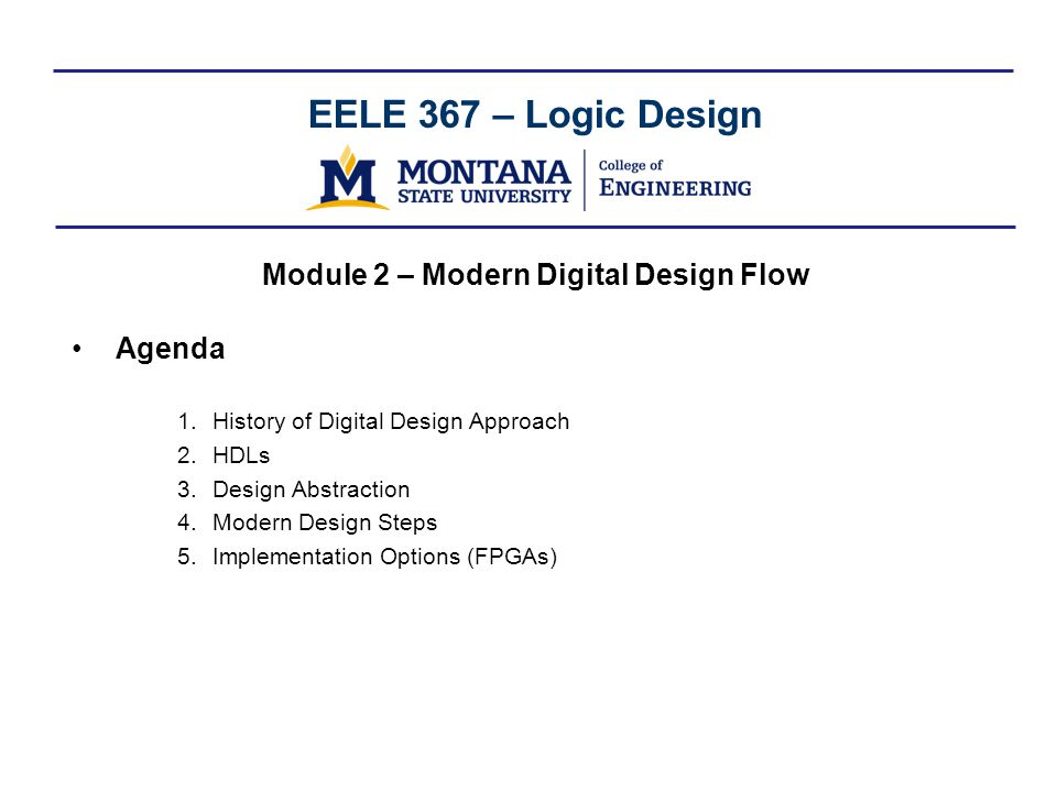 EELE 367 – Logic Design Module 2 – Modern Digital Design Flow Agenda 1.History of Digital Design Approach 2.HDLs 3.Design Abstraction 4.Modern Design Steps 5.Implementation Options (FPGAs)