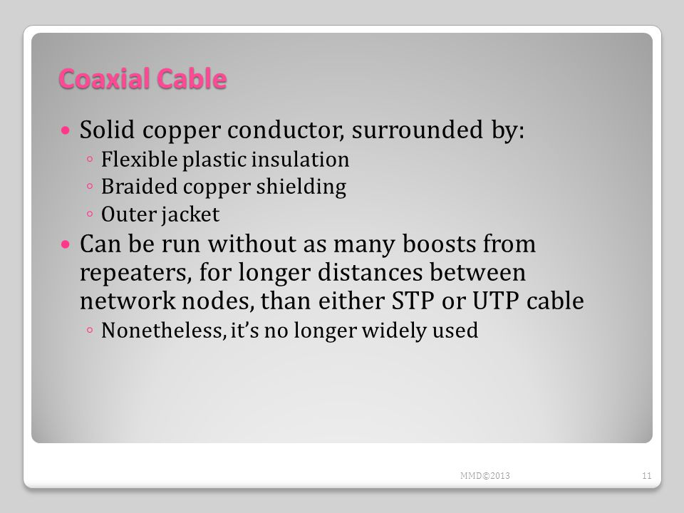 Coaxial Cable Solid copper conductor, surrounded by: ◦ Flexible plastic insulation ◦ Braided copper shielding ◦ Outer jacket Can be run without as many boosts from repeaters, for longer distances between network nodes, than either STP or UTP cable ◦ Nonetheless, it's no longer widely used 11MMD©2013