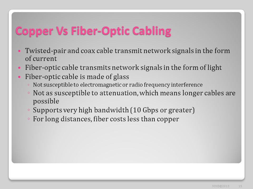 Copper Vs Fiber-Optic Cabling Twisted-pair and coax cable transmit network signals in the form of current Fiber-optic cable transmits network signals in the form of light Fiber-optic cable is made of glass ◦ Not susceptible to electromagnetic or radio frequency interference ◦ Not as susceptible to attenuation, which means longer cables are possible ◦ Supports very high bandwidth (10 Gbps or greater) ◦ For long distances, fiber costs less than copper 15MMD©2013