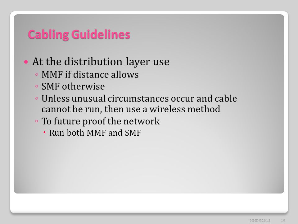 Cabling Guidelines At the distribution layer use ◦ MMF if distance allows ◦ SMF otherwise ◦ Unless unusual circumstances occur and cable cannot be run, then use a wireless method ◦ To future proof the network  Run both MMF and SMF 19MMD©2013