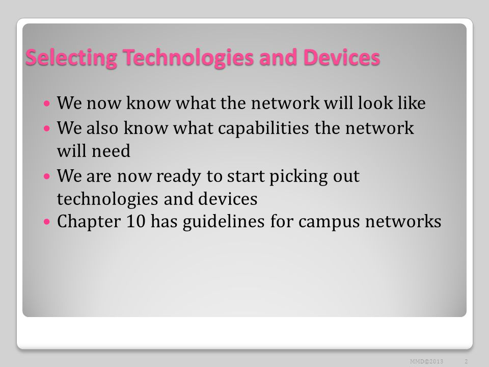 Selecting Technologies and Devices We now know what the network will look like We also know what capabilities the network will need We are now ready to start picking out technologies and devices Chapter 10 has guidelines for campus networks 2MMD©2013