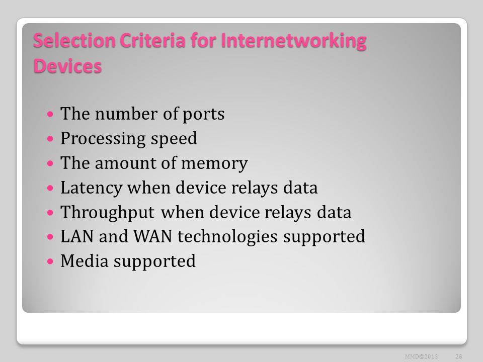 Selection Criteria for Internetworking Devices The number of ports Processing speed The amount of memory Latency when device relays data Throughput when device relays data LAN and WAN technologies supported Media supported 28MMD©2013