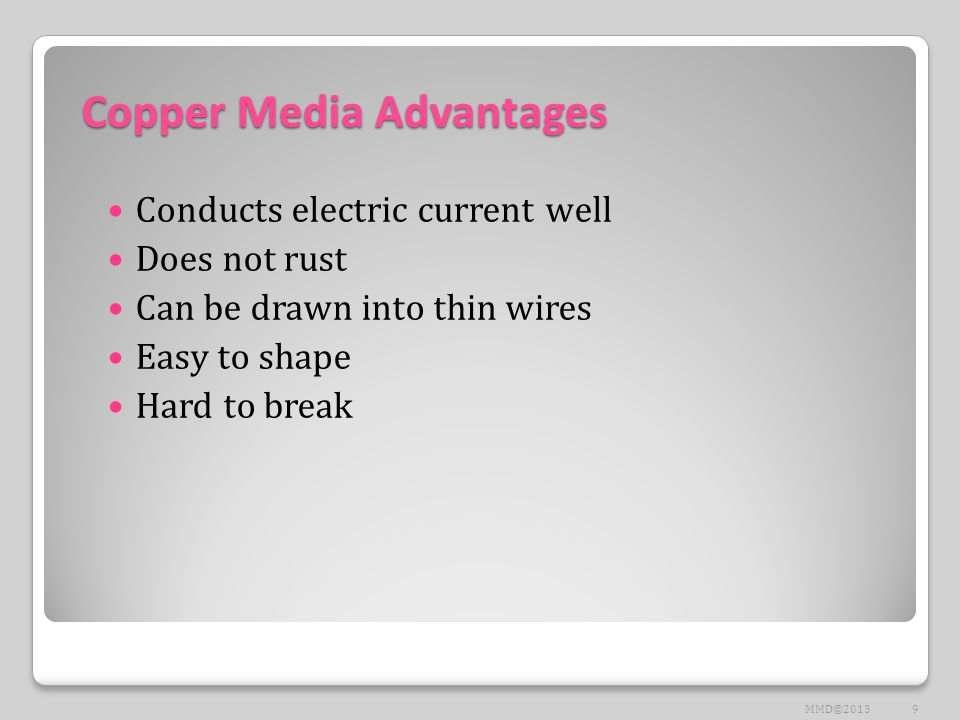 Copper Media Advantages Conducts electric current well Does not rust Can be drawn into thin wires Easy to shape Hard to break 9MMD©2013