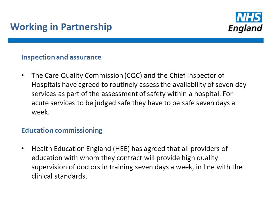 Inspection and assurance The Care Quality Commission (CQC) and the Chief Inspector of Hospitals have agreed to routinely assess the availability of seven day services as part of the assessment of safety within a hospital.