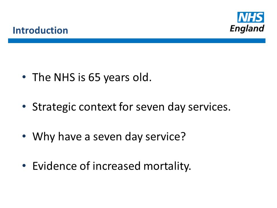 Introduction The NHS is 65 years old. Strategic context for seven day services.
