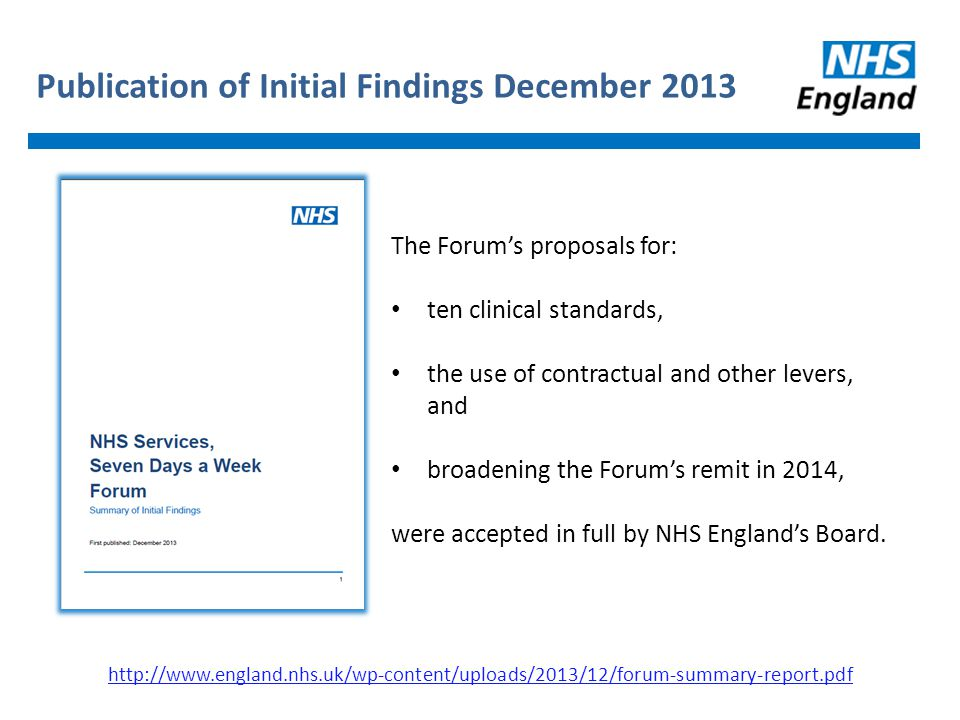 Publication of Initial Findings December The Forum's proposals for: ten clinical standards, the use of contractual and other levers, and broadening the Forum's remit in 2014, were accepted in full by NHS England's Board.