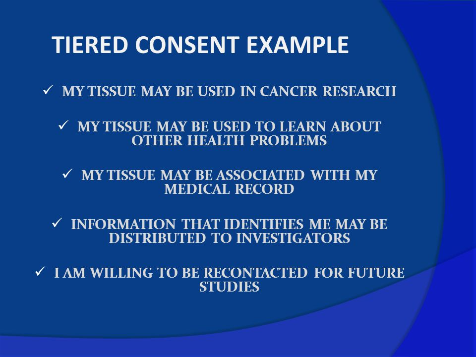 TIERED CONSENT EXAMPLE MY TISSUE MAY BE USED IN CANCER RESEARCH MY TISSUE MAY BE USED TO LEARN ABOUT OTHER HEALTH PROBLEMS MY TISSUE MAY BE ASSOCIATED WITH MY MEDICAL RECORD INFORMATION THAT IDENTIFIES ME MAY BE DISTRIBUTED TO INVESTIGATORS I AM WILLING TO BE RECONTACTED FOR FUTURE STUDIES