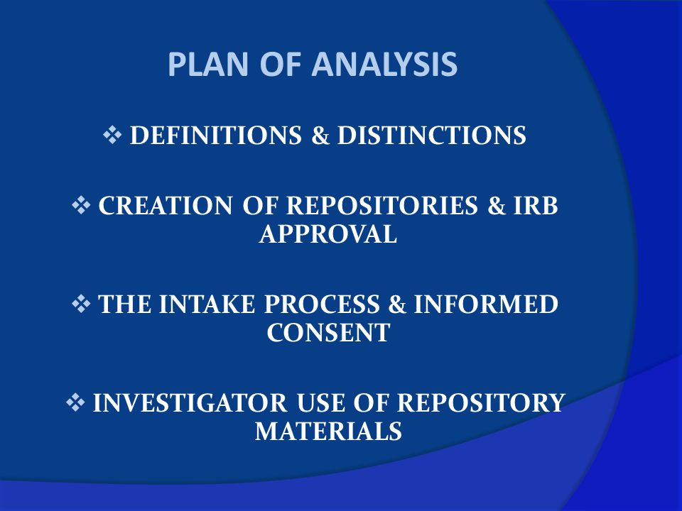 PLAN OF ANALYSIS  DEFINITIONS & DISTINCTIONS  CREATION OF REPOSITORIES & IRB APPROVAL  THE INTAKE PROCESS & INFORMED CONSENT  INVESTIGATOR USE OF REPOSITORY MATERIALS