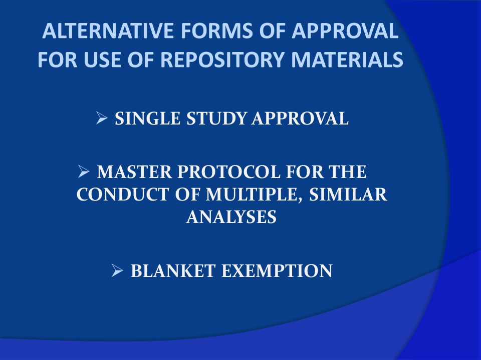 ALTERNATIVE FORMS OF APPROVAL FOR USE OF REPOSITORY MATERIALS  SINGLE STUDY APPROVAL  MASTER PROTOCOL FOR THE CONDUCT OF MULTIPLE, SIMILAR ANALYSES  BLANKET EXEMPTION