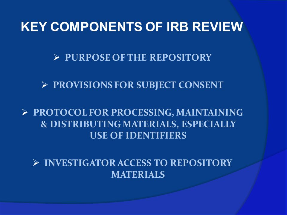 KEY COMPONENTS OF IRB REVIEW  PURPOSE OF THE REPOSITORY  PROVISIONS FOR SUBJECT CONSENT  PROTOCOL FOR PROCESSING, MAINTAINING & DISTRIBUTING MATERIALS, ESPECIALLY USE OF IDENTIFIERS  INVESTIGATOR ACCESS TO REPOSITORY MATERIALS