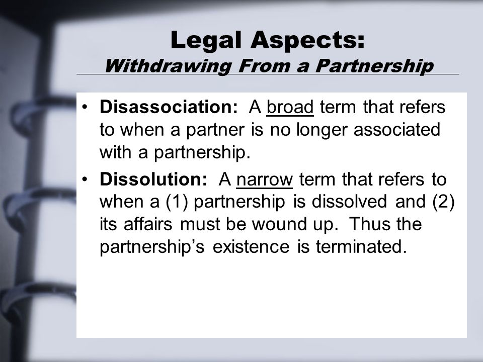 Legal Aspects: Withdrawing From a Partnership Disassociation: A broad term that refers to when a partner is no longer associated with a partnership.