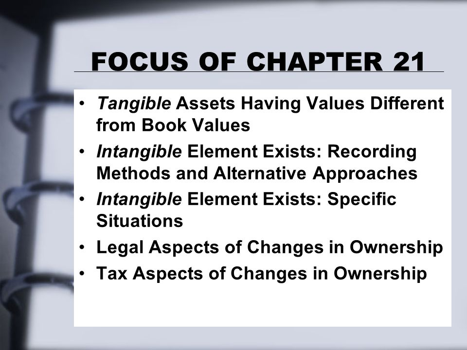 FOCUS OF CHAPTER 21 Tangible Assets Having Values Different from Book Values Intangible Element Exists: Recording Methods and Alternative Approaches Intangible Element Exists: Specific Situations Legal Aspects of Changes in Ownership Tax Aspects of Changes in Ownership