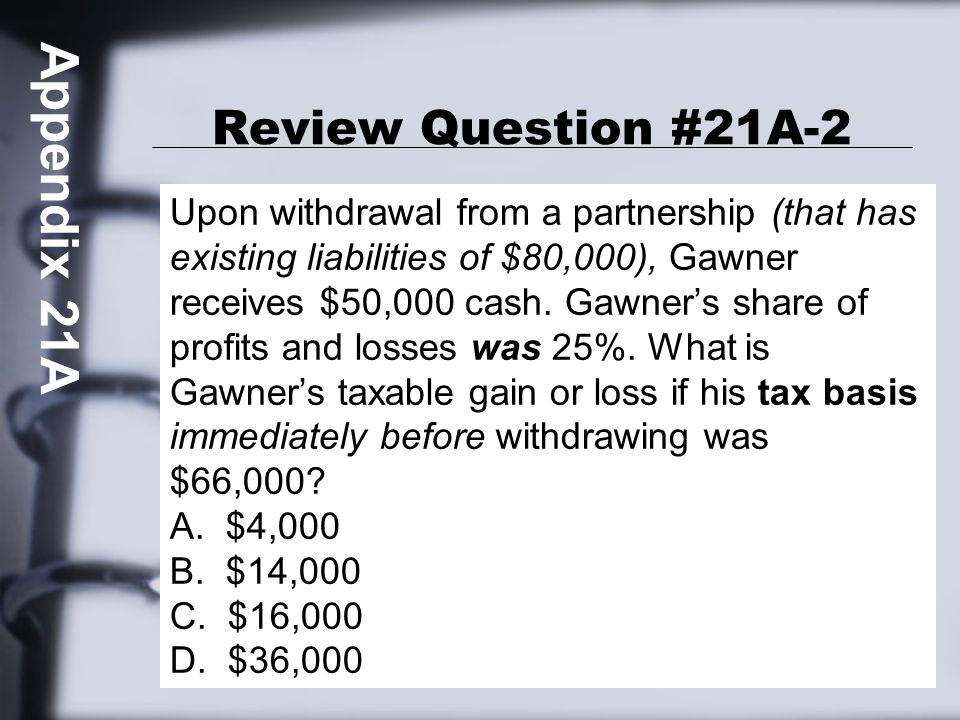 Review Question #21A-2 Upon withdrawal from a partnership (that has existing liabilities of $80,000), Gawner receives $50,000 cash.