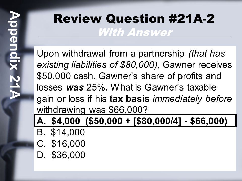 Review Question #21A-2 With Answer Upon withdrawal from a partnership (that has existing liabilities of $80,000), Gawner receives $50,000 cash.