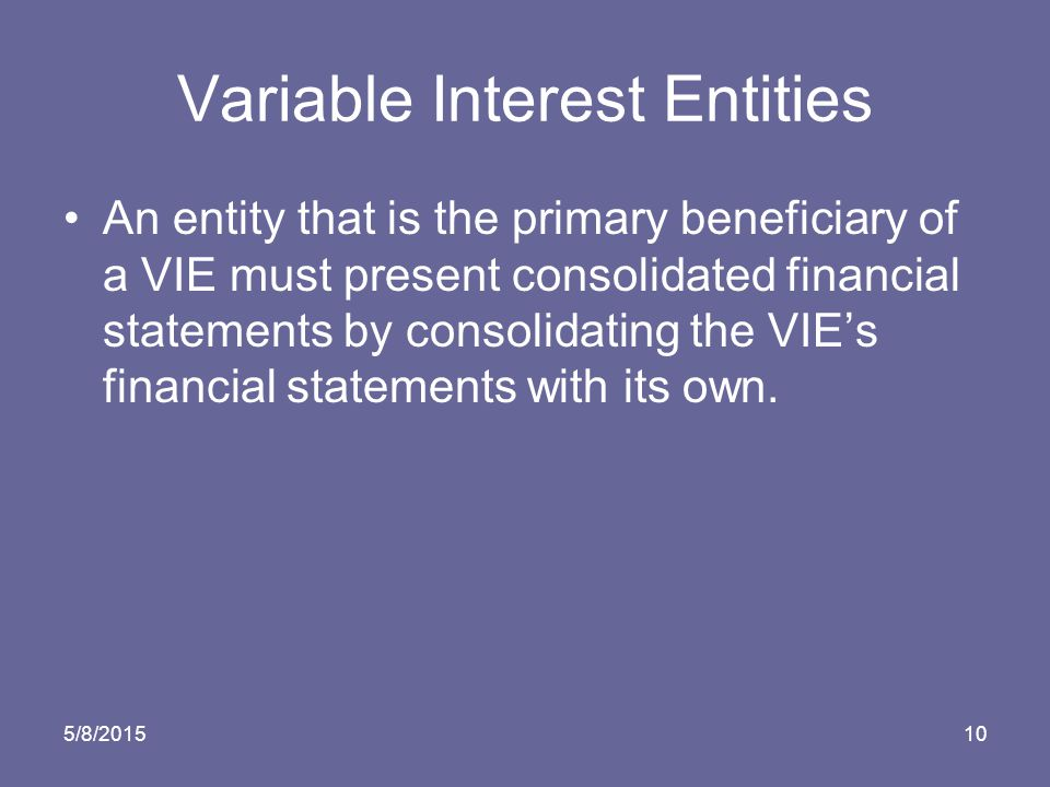 5/8/ Variable Interest Entities An entity that is the primary beneficiary of a VIE must present consolidated financial statements by consolidating the VIE's financial statements with its own.