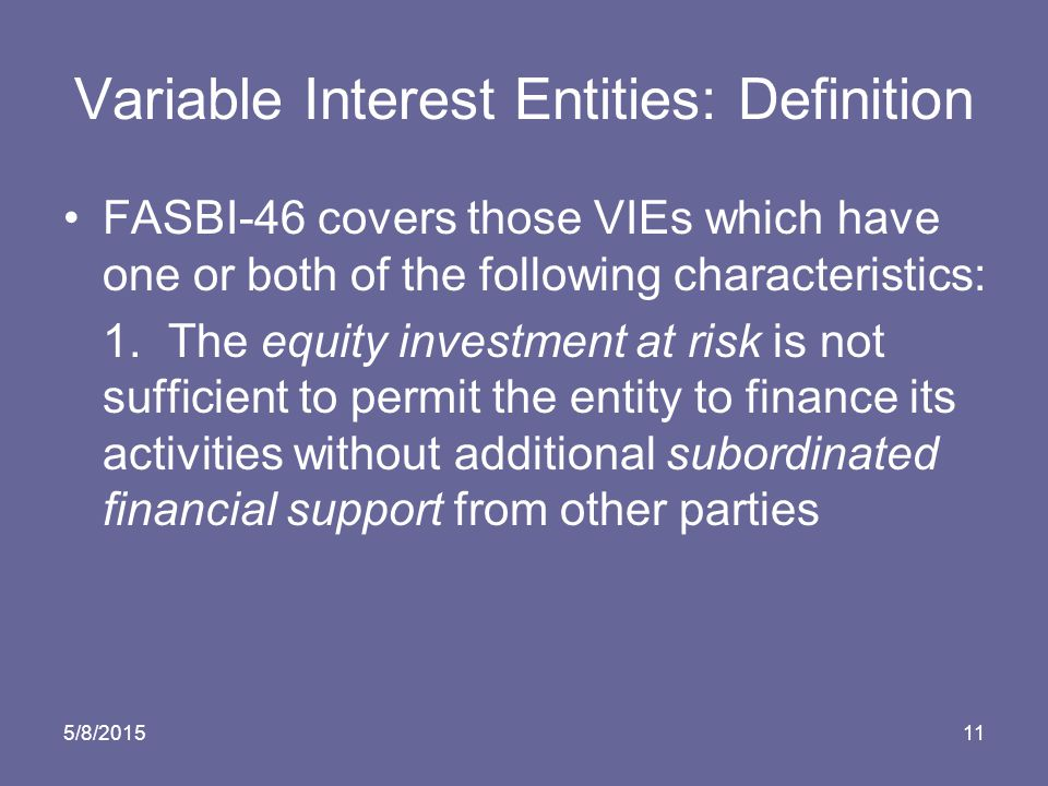 5/8/ Variable Interest Entities: Definition FASBI-46 covers those VIEs which have one or both of the following characteristics: 1.The equity investment at risk is not sufficient to permit the entity to finance its activities without additional subordinated financial support from other parties