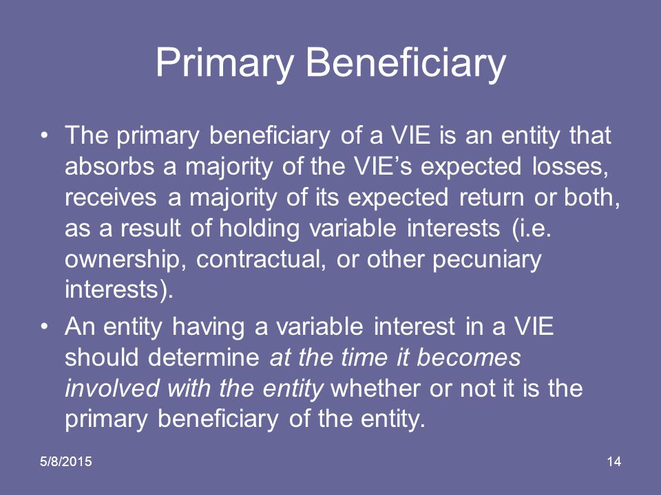 5/8/ Primary Beneficiary The primary beneficiary of a VIE is an entity that absorbs a majority of the VIE's expected losses, receives a majority of its expected return or both, as a result of holding variable interests (i.e.