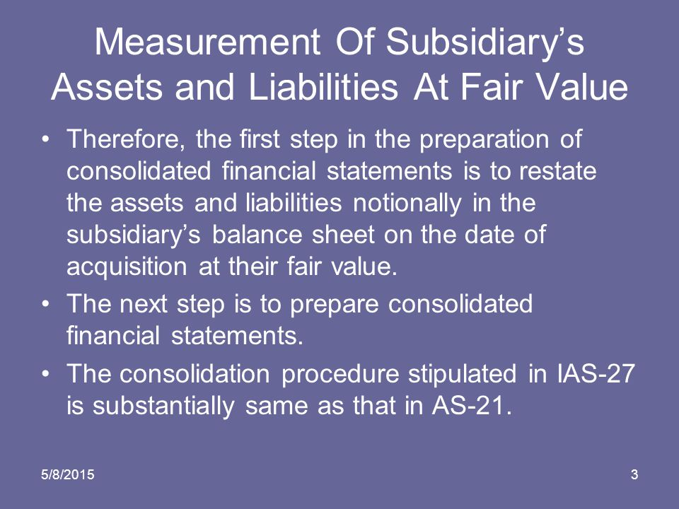 5/8/20153 Measurement Of Subsidiary's Assets and Liabilities At Fair Value Therefore, the first step in the preparation of consolidated financial statements is to restate the assets and liabilities notionally in the subsidiary's balance sheet on the date of acquisition at their fair value.