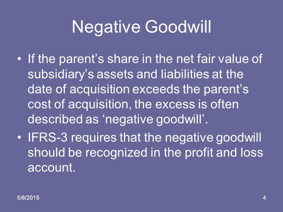 5/8/20154 Negative Goodwill If the parent's share in the net fair value of subsidiary's assets and liabilities at the date of acquisition exceeds the parent's cost of acquisition, the excess is often described as 'negative goodwill'.