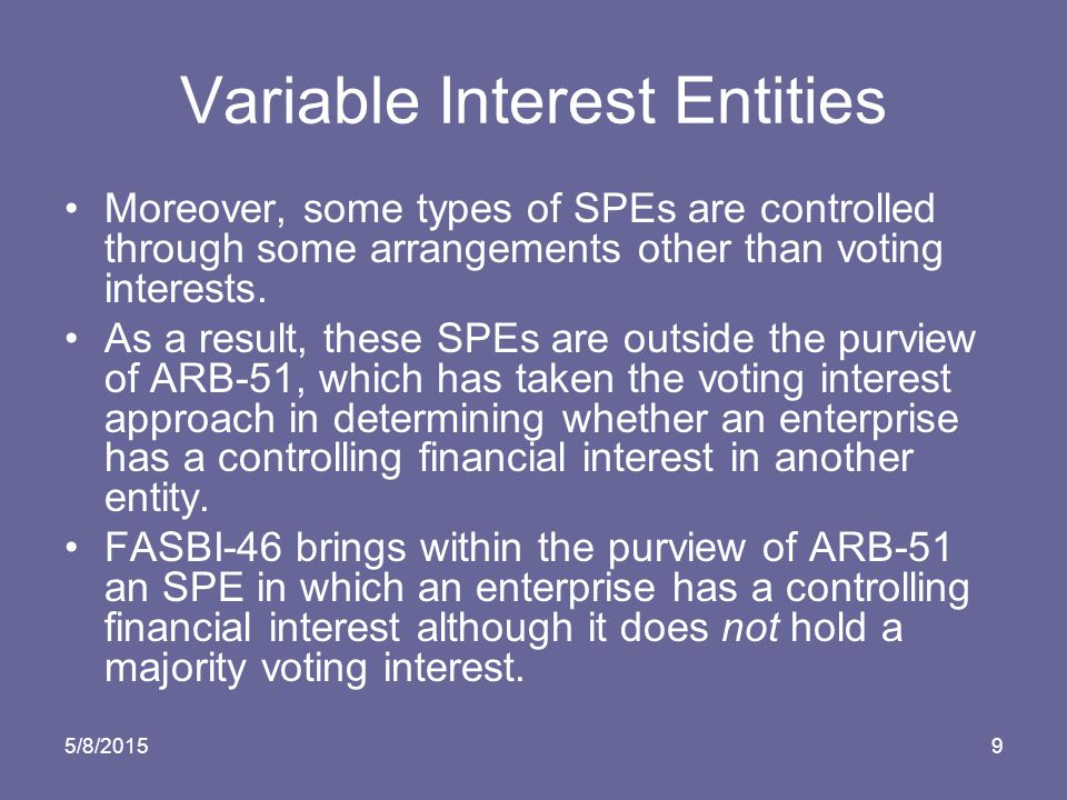5/8/20159 Variable Interest Entities Moreover, some types of SPEs are controlled through some arrangements other than voting interests.