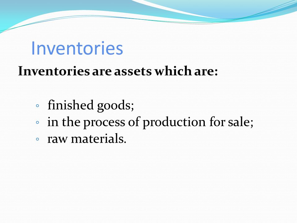 Inventories Inventories are assets which are: ◦ finished goods; ◦ in the process of production for sale; ◦ raw materials.