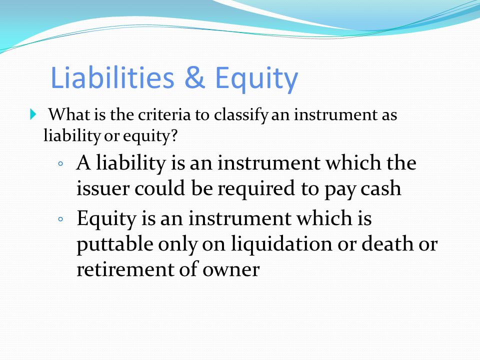 Liabilities & Equity  What is the criteria to classify an instrument as liability or equity.