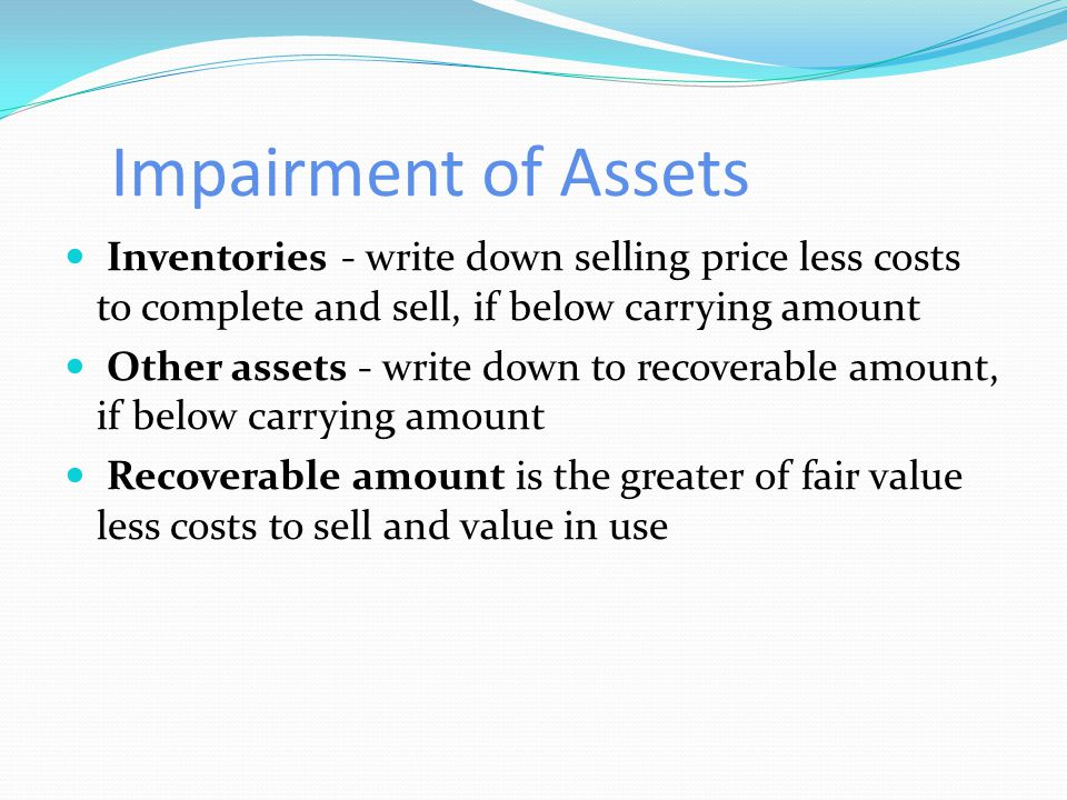 Impairment of Assets Inventories - write down selling price less costs to complete and sell, if below carrying amount Other assets - write down to recoverable amount, if below carrying amount Recoverable amount is the greater of fair value less costs to sell and value in use