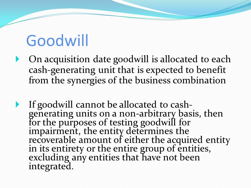 Goodwill  On acquisition date goodwill is allocated to each cash-generating unit that is expected to benefit from the synergies of the business combination  If goodwill cannot be allocated to cash- generating units on a non-arbitrary basis, then for the purposes of testing goodwill for impairment, the entity determines the recoverable amount of either the acquired entity in its entirety or the entire group of entities, excluding any entities that have not been integrated.