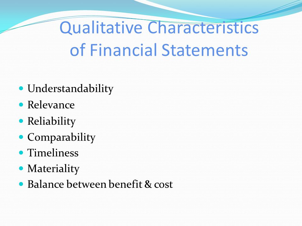 Qualitative Characteristics of Financial Statements Understandability Relevance Reliability Comparability Timeliness Materiality Balance between benefit & cost