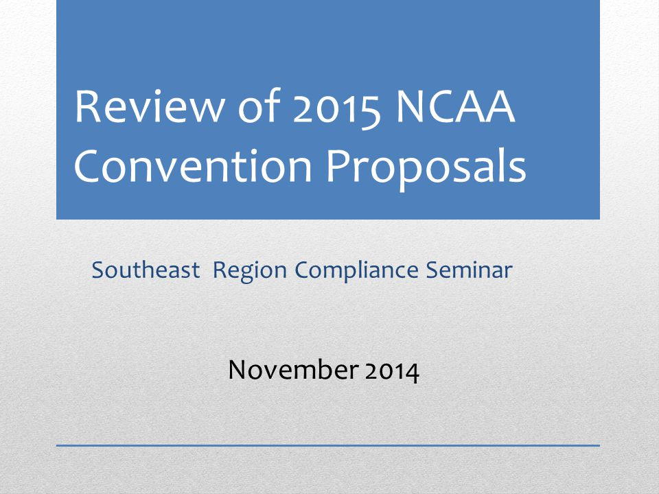 Review of 2015 NCAA Convention Proposals Southeast Region Compliance Seminar November 2014