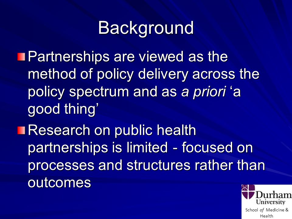 School of Medicine & Health Background Partnerships are viewed as the method of policy delivery across the policy spectrum and as a priori 'a good thing' Research on public health partnerships is limited - focused on processes and structures rather than outcomes