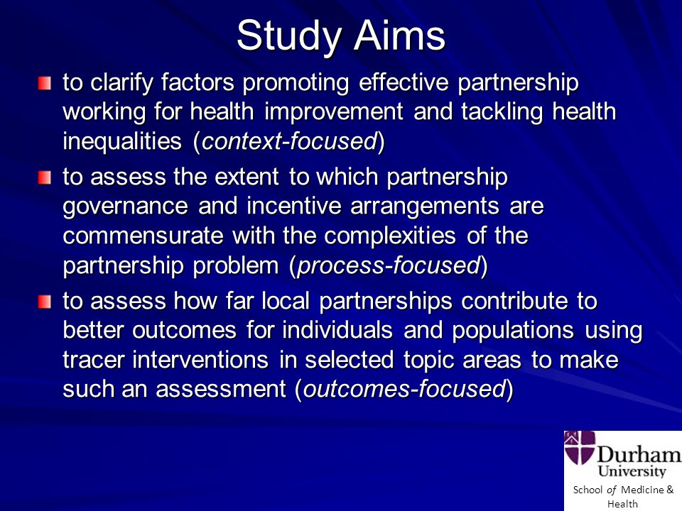 School of Medicine & Health Study Aims to clarify factors promoting effective partnership working for health improvement and tackling health inequalities (context-focused) to assess the extent to which partnership governance and incentive arrangements are commensurate with the complexities of the partnership problem (process-focused) to assess how far local partnerships contribute to better outcomes for individuals and populations using tracer interventions in selected topic areas to make such an assessment (outcomes-focused)