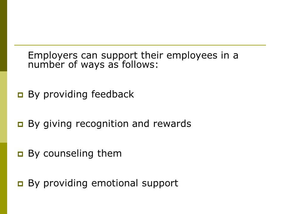Employers can support their employees in a number of ways as follows:  By providing feedback  By giving recognition and rewards  By counseling them  By providing emotional support
